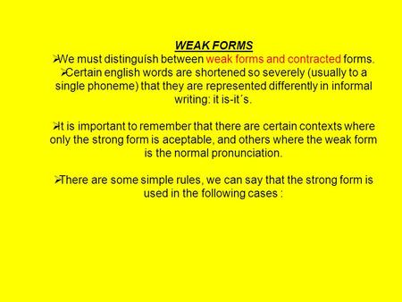 WEAK FORMS  We must distinguísh between weak forms and contracted forms.  Certain english words are shortened so severely (usually to a single phoneme)