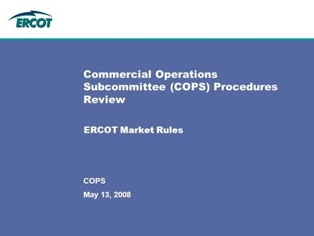 May 13, 2008 COPS Commercial Operations Subcommittee (COPS) Procedures Review ERCOT Market Rules.