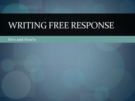Do's and Don'ts WRITING FREE RESPONSE. Overview 4 Questions in 100 minutes Designed to evaluate your analytical and organizational skills Brainstorm Organize.