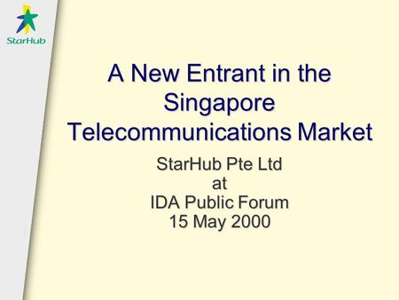 A New Entrant in the Singapore Telecommunications Market StarHub Pte Ltd at IDA Public Forum 15 May 2000.