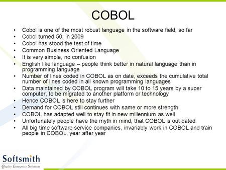 COBOL Cobol is one of the most robust language in the software field, so far Cobol turned 50, in 2009 Cobol has stood the test of time Common Business.