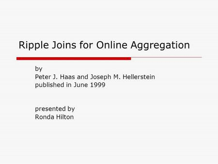 Ripple Joins for Online Aggregation by Peter J. Haas and Joseph M. Hellerstein published in June 1999 presented by Ronda Hilton.