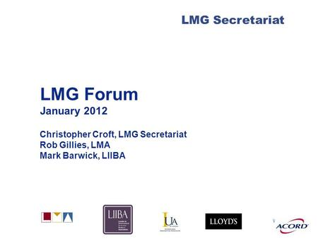 With LMG Secretariat LMG Forum January 2012 Christopher Croft, LMG Secretariat Rob Gillies, LMA Mark Barwick, LIIBA.