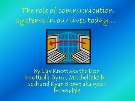The role of communication systems in our lives today….. By Gav Knott aka the Don knottiolli, Byron Mitchell aka bi- sesh and Ryan Brown aka rycer browndale.