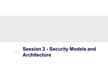 Session 2 - Security Models and Architecture. 2 Overview Basic concepts The Models –Bell-LaPadula (BLP) –Biba –Clark-Wilson –Chinese Wall Systems Evaluation.