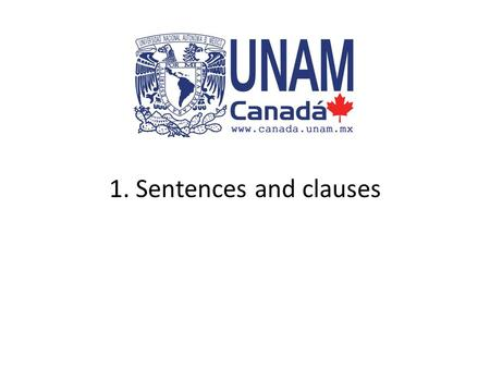 1. Sentences and clauses. Starting assumption The following presentation assumes that you have a basic idea about what the following grammar terms mean: