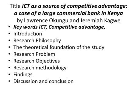 Title ICT as a source of competitive advantage: a case of a large commercial bank in Kenya by Lawrence Okungu and Jeremiah Kagwe Key words ICT, Competitive.