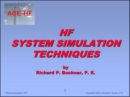 1 HFSystemSimulation1.PPTCopyright © 2003 by Richard P. Buckner, P. E. HF SYSTEM SIMULATION TECHNIQUES by Richard P. Buckner, P. E.