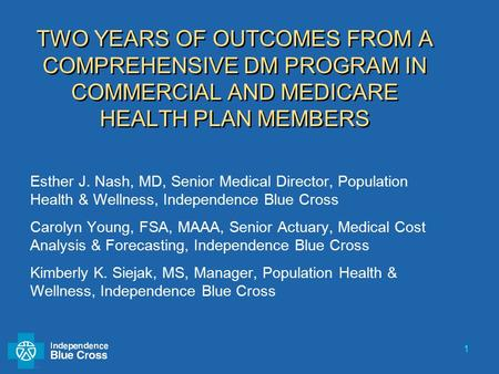 1 TWO YEARS OF OUTCOMES FROM A COMPREHENSIVE DM PROGRAM IN COMMERCIAL AND MEDICARE HEALTH PLAN MEMBERS Esther J. Nash, MD, Senior Medical Director, Population.