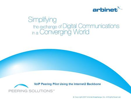 © Copyright 2007 Arbinet-thexchange, Inc. All Rights Reserved. VoIP Peering Pilot Using the Internet2 Backbone.