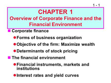 1 - 1 CHAPTER 1 Overview of Corporate Finance and the Financial Environment Corporate finance Forms of business organization Objective of the firm: Maximize.