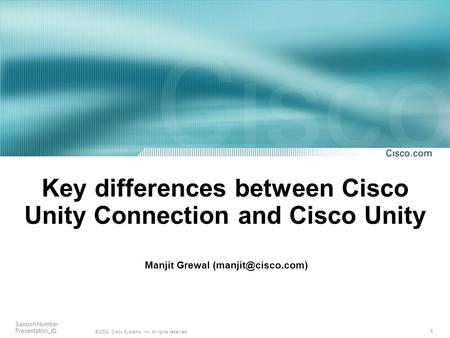 1 © 2002, Cisco Systems, Inc. All rights reserved. Session Number Presentation_ID Key differences between Cisco Unity Connection and Cisco Unity Manjit.