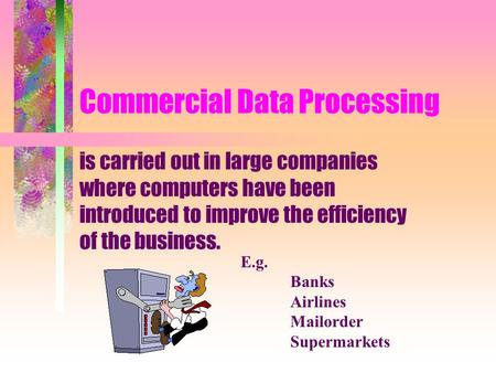 Commercial Data Processing is carried out in large companies where computers have been introduced to improve the efficiency of the business. E.g. Banks.
