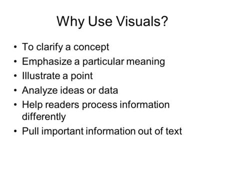 Why Use Visuals? To clarify a concept Emphasize a particular meaning Illustrate a point Analyze ideas or data Help readers process information differently.