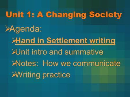 Unit 1: A Changing Society  Agenda:  Hand in Settlement writing  Unit intro and summative  Notes: How we communicate  Writing practice.