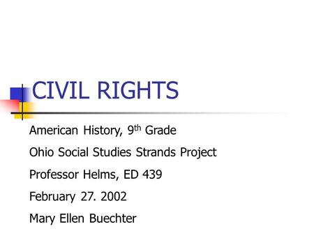 CIVIL RIGHTS American History, 9 th Grade Ohio Social Studies Strands Project Professor Helms, ED 439 February 27. 2002 Mary Ellen Buechter.