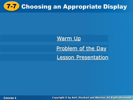 7-7 Choosing an Appropriate Display Course 1 Warm Up Warm Up Lesson Presentation Lesson Presentation Problem of the Day Problem of the Day.