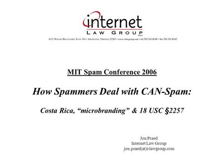 "MIT Spam Conference 2006 How Spammers Deal with CAN-Spam: Costa Rica, ""microbranding"" & 18 USC §2257 Jon Praed Internet Law Group jon.praed(at)i-lawgroup.com."
