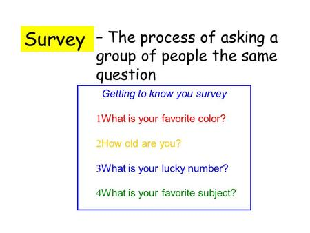 Survey – The process of asking a group of people the same question Getting to know you survey 1 What is your favorite color? 2 How old are you? 3 What.