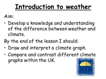 Introduction to weather Aim: Develop a knowledge and understanding of the difference between weather and climate. By the end of the lesson I should: Draw.