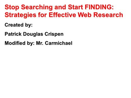 Stop Searching and Start FINDING: Strategies for Effective Web Research Created by: Patrick Douglas Crispen Modified by: Mr. Carmichael.