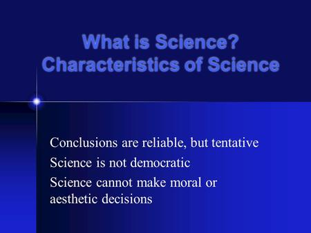 Conclusions are reliable, but tentative Science is not democratic Science cannot make moral or aesthetic decisions What is Science? Characteristics of.