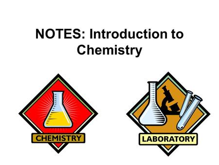 NOTES: Introduction to Chemistry CHEMISTRY! ● CHEMISTRY = the study of the composition of matter, its chemical and physical changes, and the energy changes.