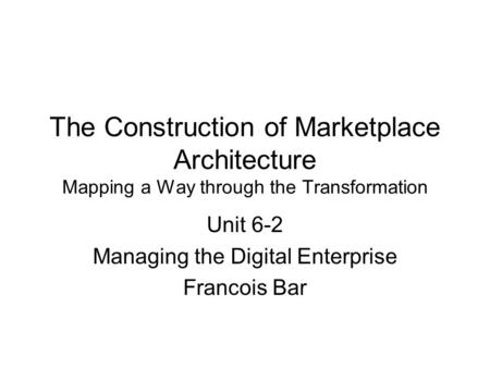 The Construction of Marketplace Architecture Mapping a Way through the Transformation Unit 6-2 Managing the Digital Enterprise Francois Bar.
