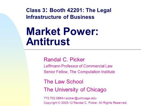 Class 3 : Booth 42201: The Legal Infrastructure of Business Market Power: Antitrust Randal C. Picker Leffmann Professor of Commercial Law Senior Fellow,