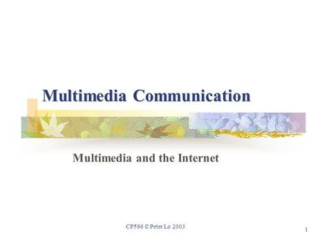 1 CP586 © Peter Lo 2003 Multimedia Communication Multimedia and the Internet.