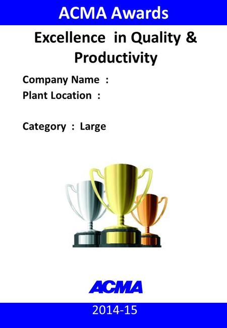 2014-15 ACMA Awards Company Name : Plant Location : Category : Large Excellence in Quality & Productivity.