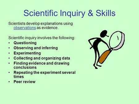 Scientific Inquiry & Skills Scientists develop explanations using observations as evidence. Scientific inquiry involves the following: Questioning Observing.