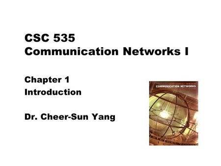 CSC 535 Communication Networks I Chapter 1 Introduction Dr. Cheer-Sun Yang.