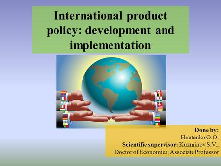 International product policy: development and implementation Done by: Hnatenko O.O. Scientific supervisor: Kuzminov S.V., Doctor of Economics, Associate.