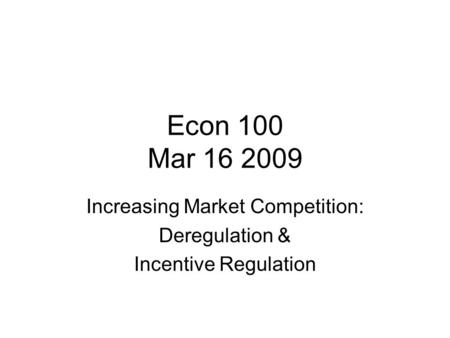 Econ 100 Mar 16 2009 Increasing Market Competition: Deregulation & Incentive Regulation.