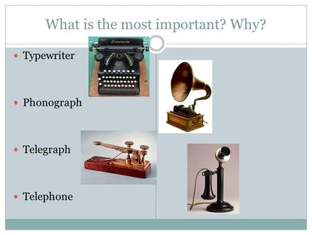 What is the most important? Why? Typewriter Phonograph Telegraph Telephone.