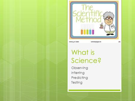 What is Science? Observing Inferring Predicting Testing.