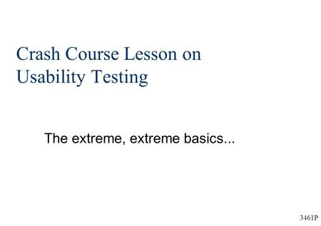 3461P Crash Course Lesson on Usability Testing The extreme, extreme basics...