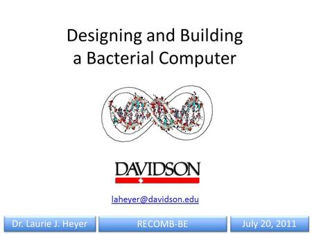 RECOMB-BE Dr. Laurie J. Heyer July 20, 2011 Designing and Building a Bacterial Computer
