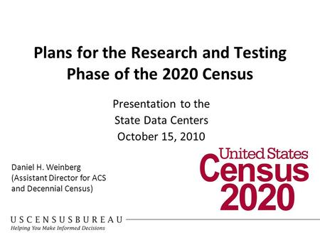 Plans for the Research and Testing Phase of the 2020 Census Presentation to the State Data Centers October 15, 2010 Daniel H. Weinberg (Assistant Director.