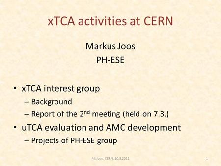 XTCA activities at CERN Markus Joos PH-ESE xTCA interest group – Background – Report of the 2 nd meeting (held on 7.3.) uTCA evaluation and AMC development.