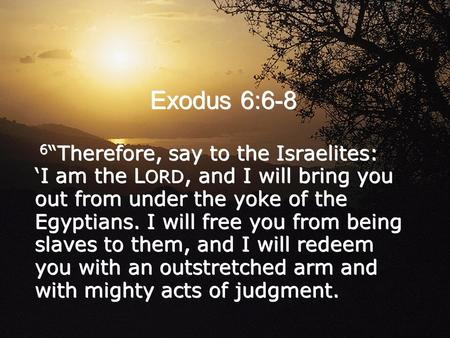 "Exodus 6:6-8 6 ""Therefore, say to the Israelites: 'I am the L ORD, and I will bring you out from under the yoke of the Egyptians. I will free you from."