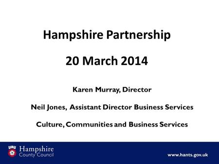 Hampshire Partnership 20 March 2014 Karen Murray, Director Neil Jones, Assistant Director Business Services Culture, Communities and Business Services.