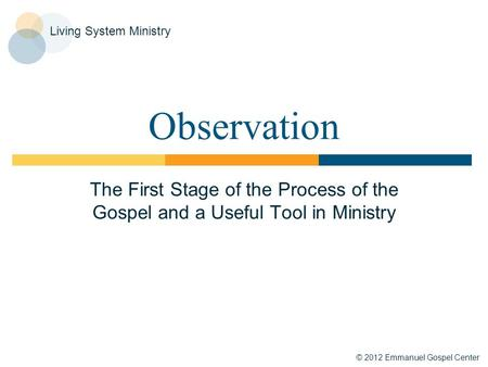 © 2012 Emmanuel Gospel Center Living System Ministry Observation The First Stage of the Process of the Gospel and a Useful Tool in Ministry.