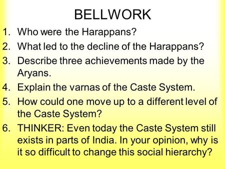 BELLWORK 1.Who were the Harappans? 2.What led to the decline of the Harappans? 3.Describe three achievements made by the Aryans. 4.Explain the varnas of.