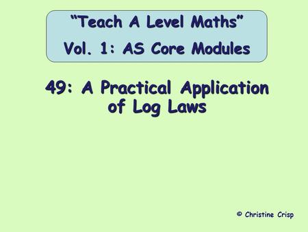 "49: A Practical Application of Log Laws © Christine Crisp ""Teach A Level Maths"" Vol. 1: AS Core Modules."