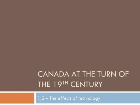 CANADA AT THE TURN OF THE 19 TH CENTURY 1.2 – The effects of technology.