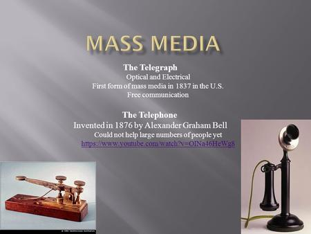 The Telegraph Optical and Electrical First form of mass media in 1837 in the U.S. Free communication The Telephone Invented in 1876 by Alexander Graham.
