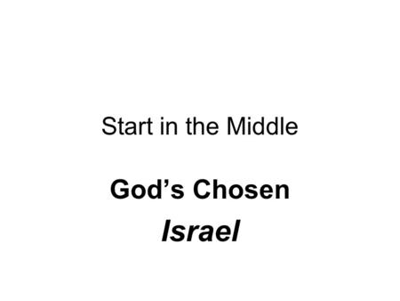 "Start in the Middle God's Chosen Israel. The Deal A Covenant between God (Yahweh) & Abram(Abraham) Conditions: One & only God Patriarch of the ""Chosen."