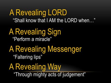 """Shall know that I AM the LORD when…"" A Revealing LORD A Revealing Messenger ""Perform a miracle"" A Revealing Sign ""Faltering lips"" A Revealing Way ""Through."